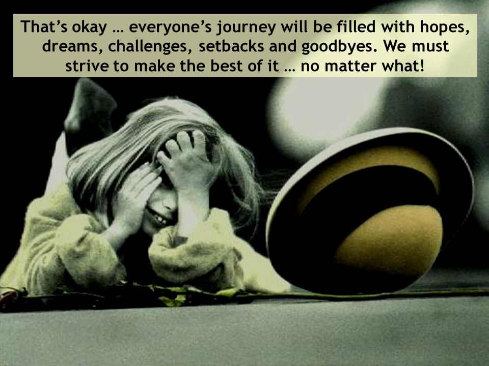 That's okay … everyone's journey will be filled with hopes, dreams, challenges, setbacks and goodbyes.
