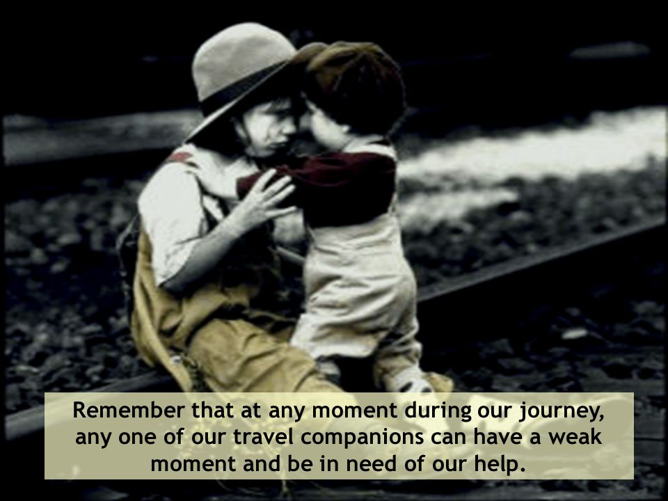 Remember that at any moment during our journey, any one of our travel companions can have a weak moment and be in need of our help.
