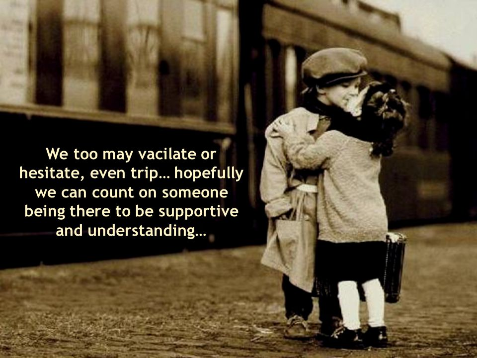 We too may vacilate or hesitate, even trip… hopefully we can count on someone being there to be supportive and understanding…