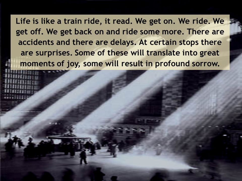Life is like a train ride, it read. We get on. We ride. We get off