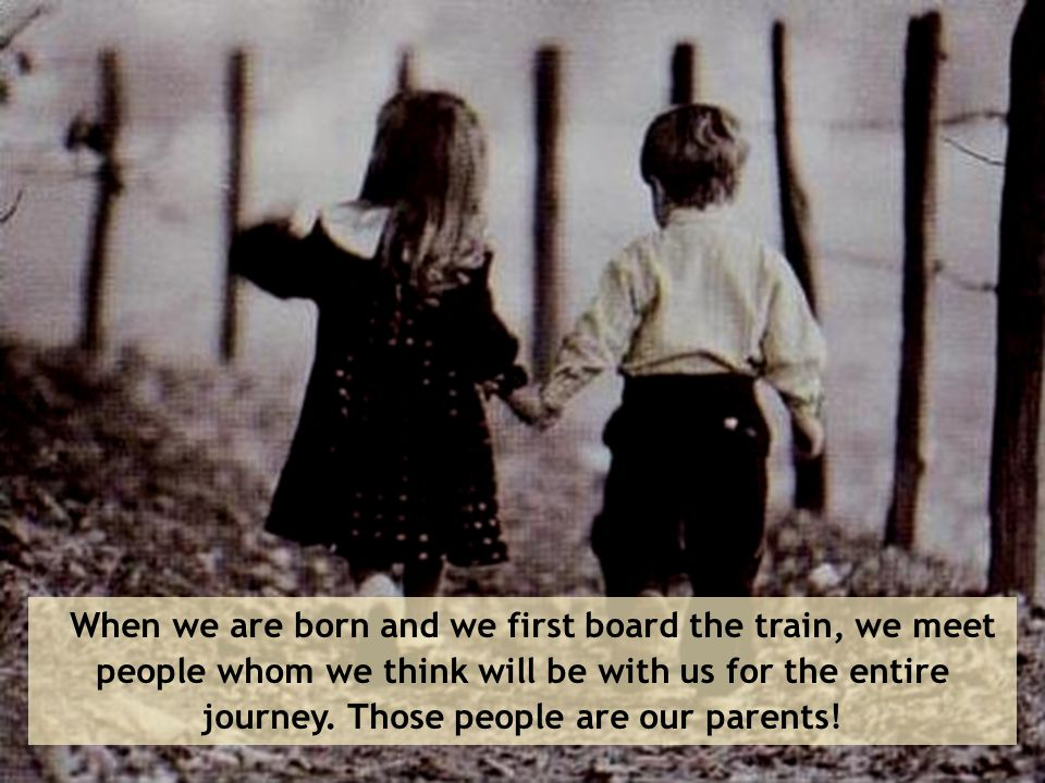 When we are born and we first board the train, we meet people whom we think will be with us for the entire journey.