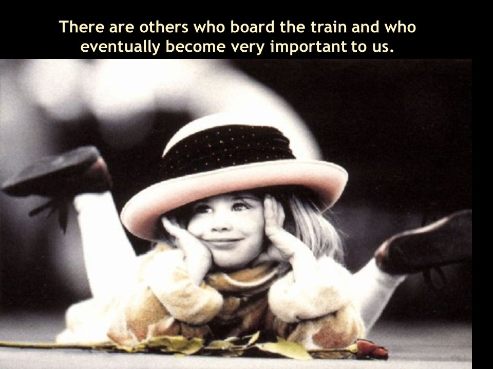 There are others who board the train and who eventually become very important to us.