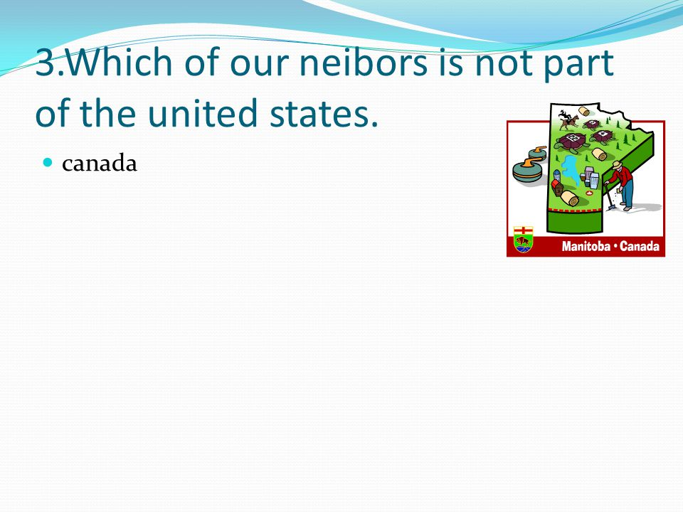 3.Which of our neibors is not part of the united states.