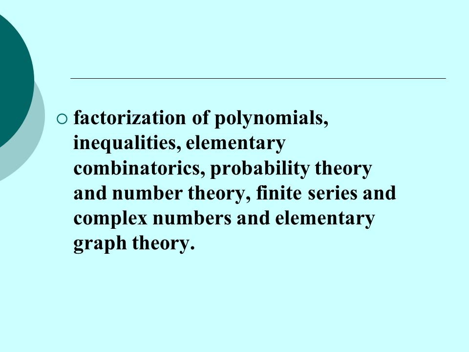 factorization of polynomials, inequalities, elementary combinatorics, probability theory and number theory, finite series and complex numbers and elementary graph theory.