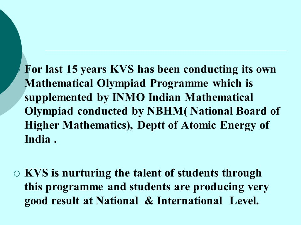 For last 15 years KVS has been conducting its own Mathematical Olympiad Programme which is supplemented by INMO Indian Mathematical Olympiad conducted by NBHM( National Board of Higher Mathematics), Deptt of Atomic Energy of India .