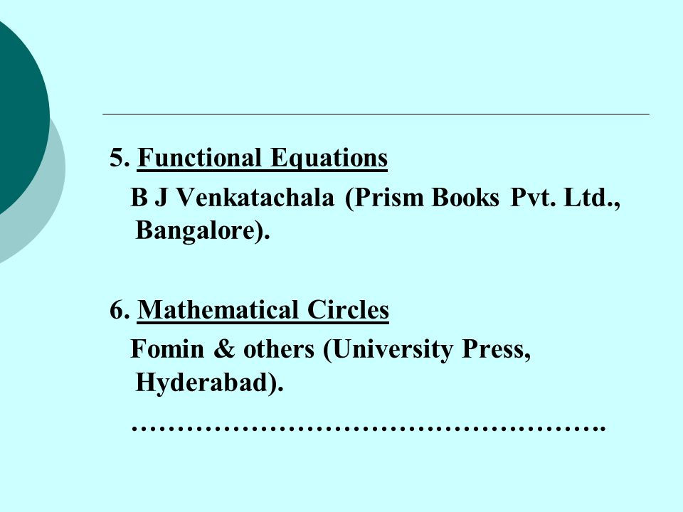 5. Functional Equations B J Venkatachala (Prism Books Pvt. Ltd., Bangalore). 6. Mathematical Circles.