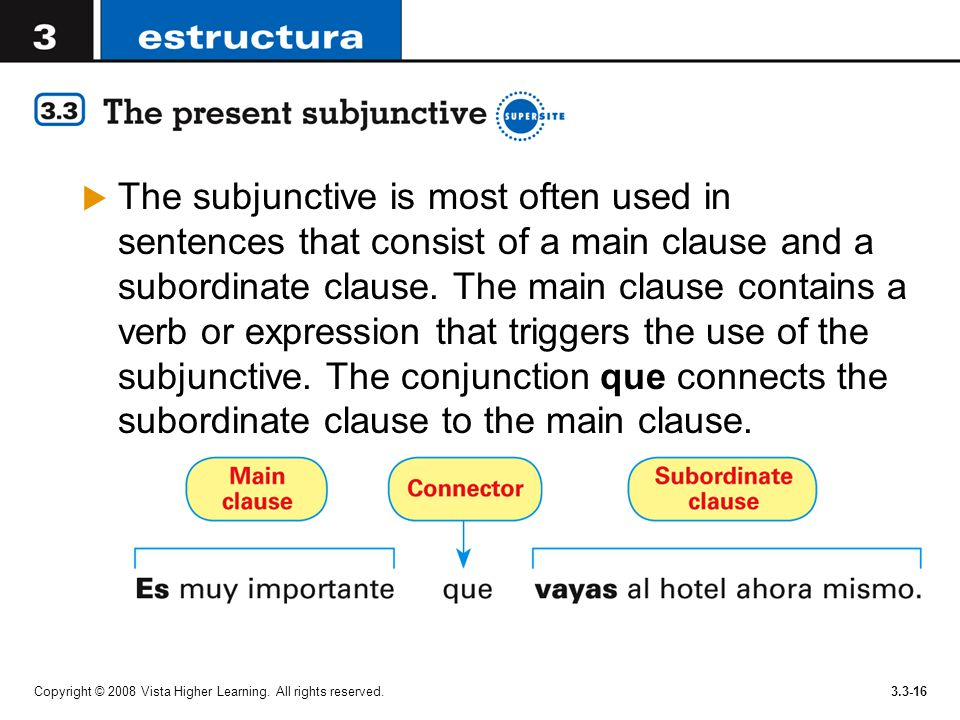 The subjunctive is most often used in sentences that consist of a main clause and a subordinate clause. The main clause contains a verb or expression that triggers the use of the subjunctive. The conjunction que connects the subordinate clause to the main clause.
