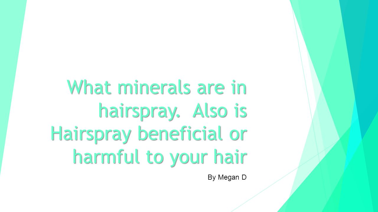 By Megan D What minerals are in hairspray. Also is Hairspray beneficial or harmful to your hair