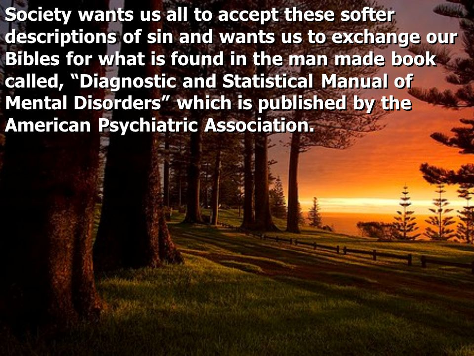 Society wants us all to accept these softer descriptions of sin and wants us to exchange our Bibles for what is found in the man made book called, Diagnostic and Statistical Manual of Mental Disorders which is published by the American Psychiatric Association.