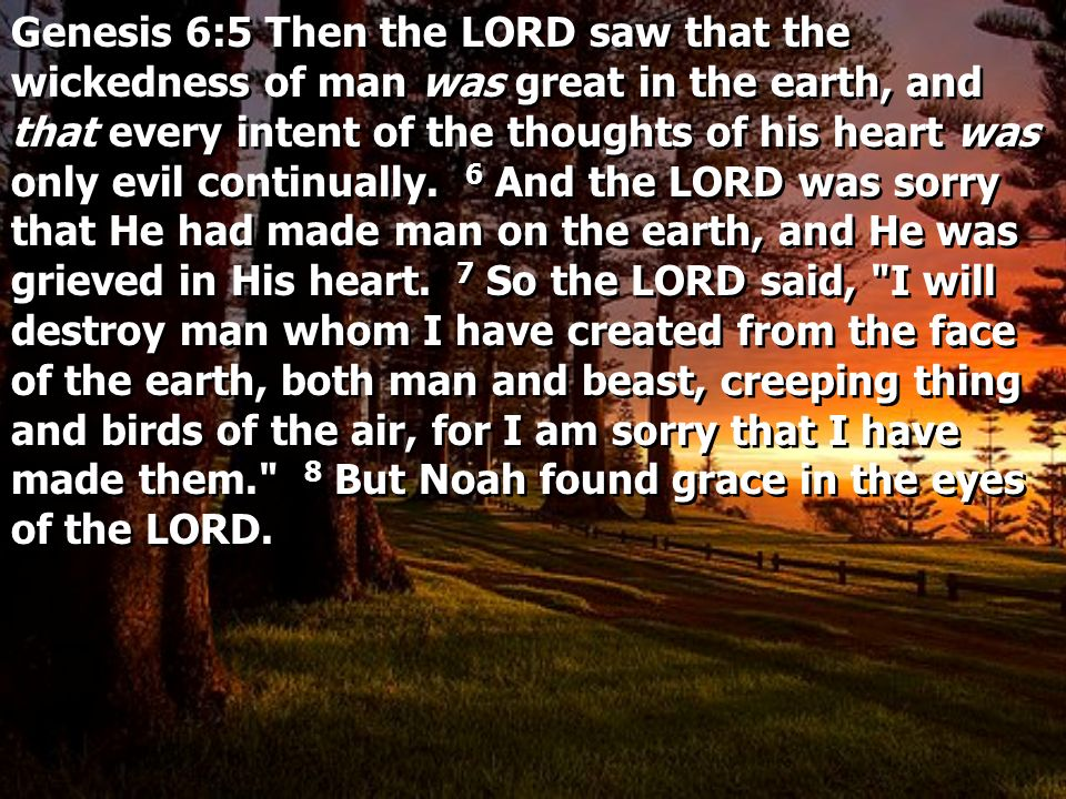 Genesis 6:5 Then the LORD saw that the wickedness of man was great in the earth, and that every intent of the thoughts of his heart was only evil continually.