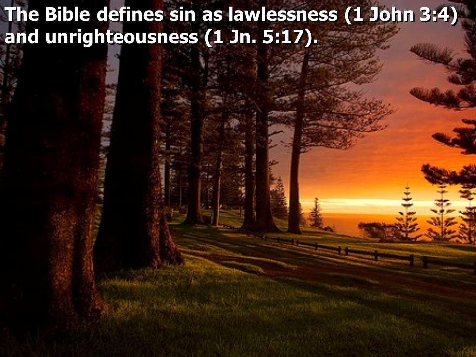 The Bible defines sin as lawlessness (1 John 3:4) and unrighteousness (1 Jn. 5:17).