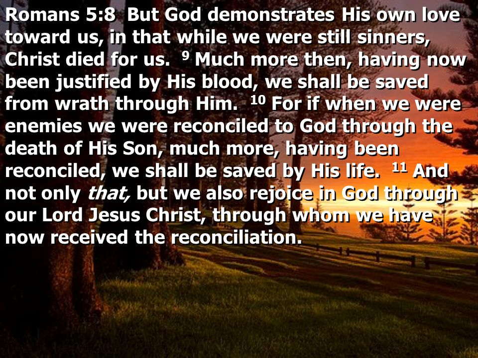 Romans 5:8 But God demonstrates His own love toward us, in that while we were still sinners, Christ died for us.