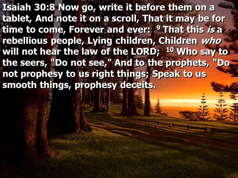 Isaiah 30:8 Now go, write it before them on a tablet, And note it on a scroll, That it may be for time to come, Forever and ever: 9 That this is a rebellious people, Lying children, Children who will not hear the law of the LORD; 10 Who say to the seers, Do not see, And to the prophets, Do not prophesy to us right things; Speak to us smooth things, prophesy deceits.