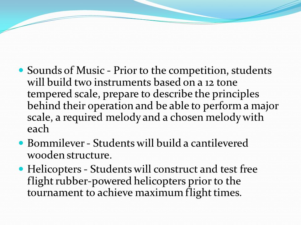 Sounds of Music - Prior to the competition, students will build two instruments based on a 12 tone tempered scale, prepare to describe the principles behind their operation and be able to perform a major scale, a required melody and a chosen melody with each