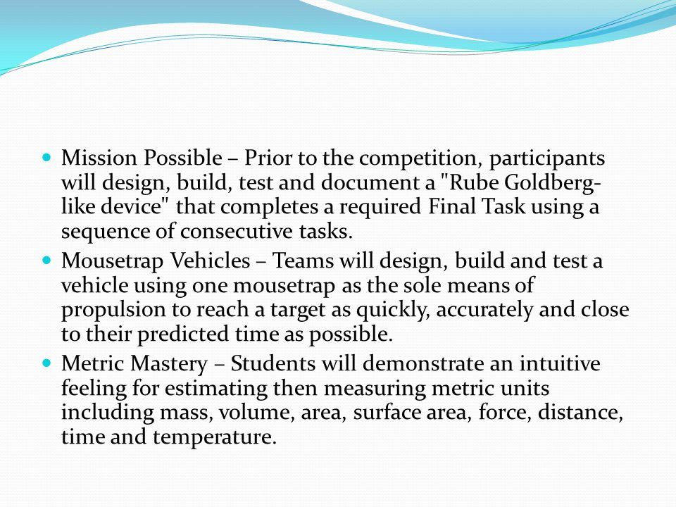 Mission Possible – Prior to the competition, participants will design, build, test and document a Rube Goldberg-like device that completes a required Final Task using a sequence of consecutive tasks.
