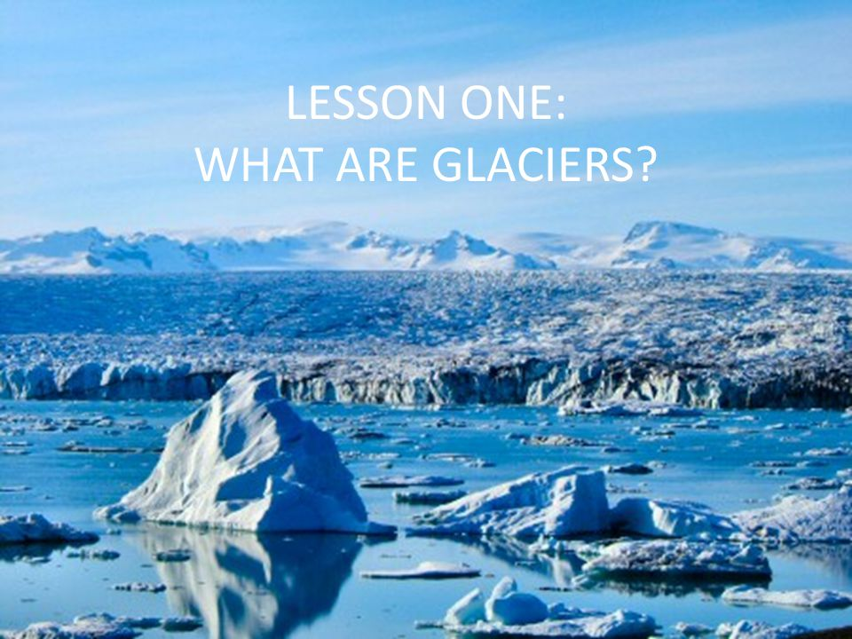 LESSON ONE: WHAT ARE GLACIERS