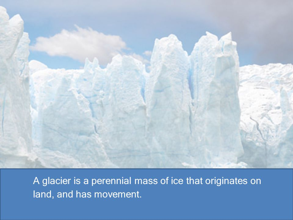 A glacier is a perennial mass of ice that originates on land, and has movement.