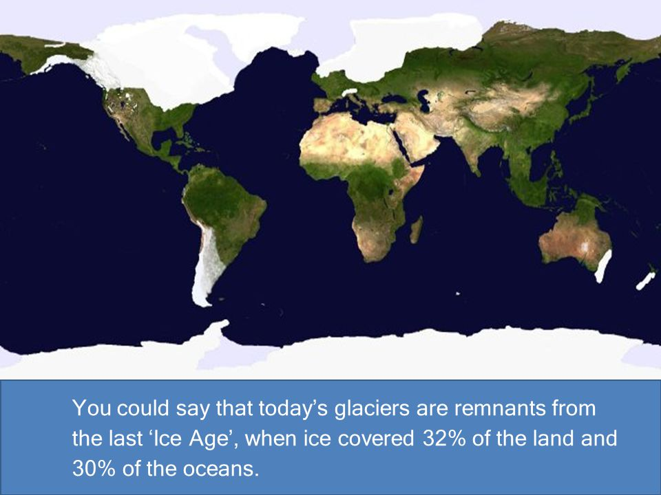 You could say that today's glaciers are remnants from the last 'Ice Age', when ice covered 32% of the land and 30% of the oceans.