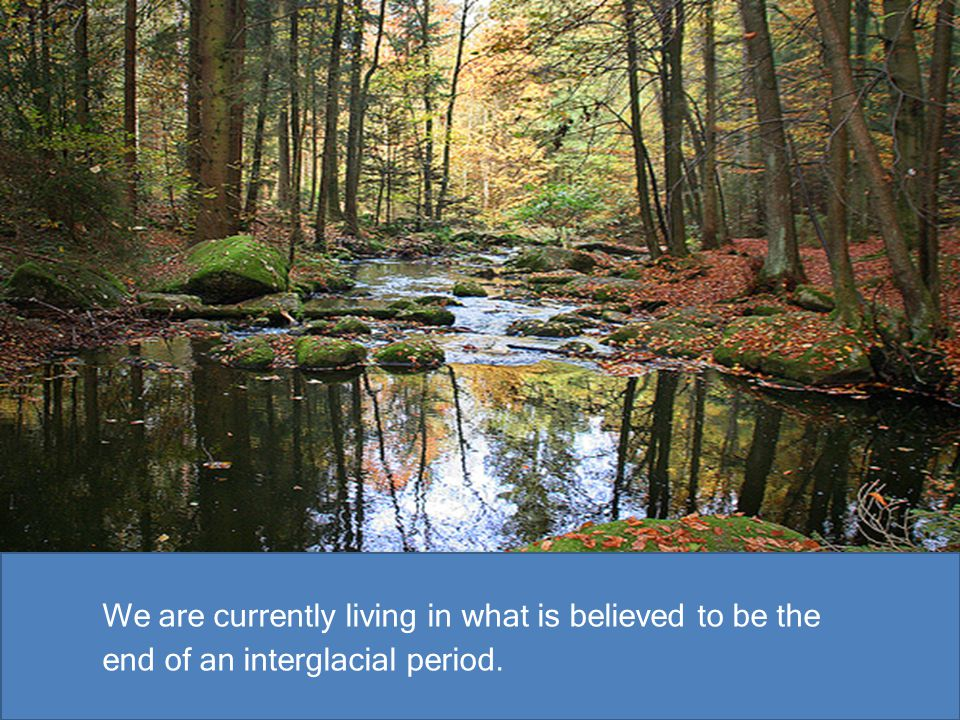 We are currently living in what is believed to be the end of an interglacial period.