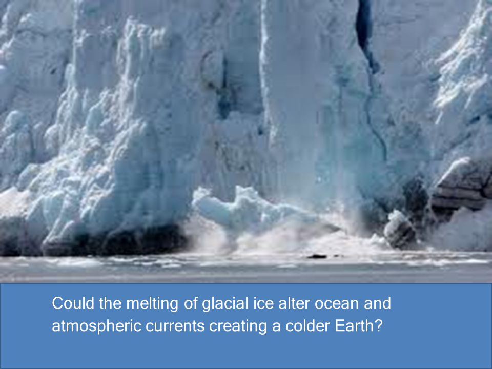 Could the melting of glacial ice alter ocean and atmospheric currents creating a colder Earth