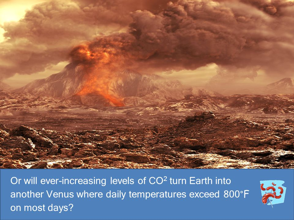 Or will ever-increasing levels of CO2 turn Earth into another Venus where daily temperatures exceed 800°F on most days
