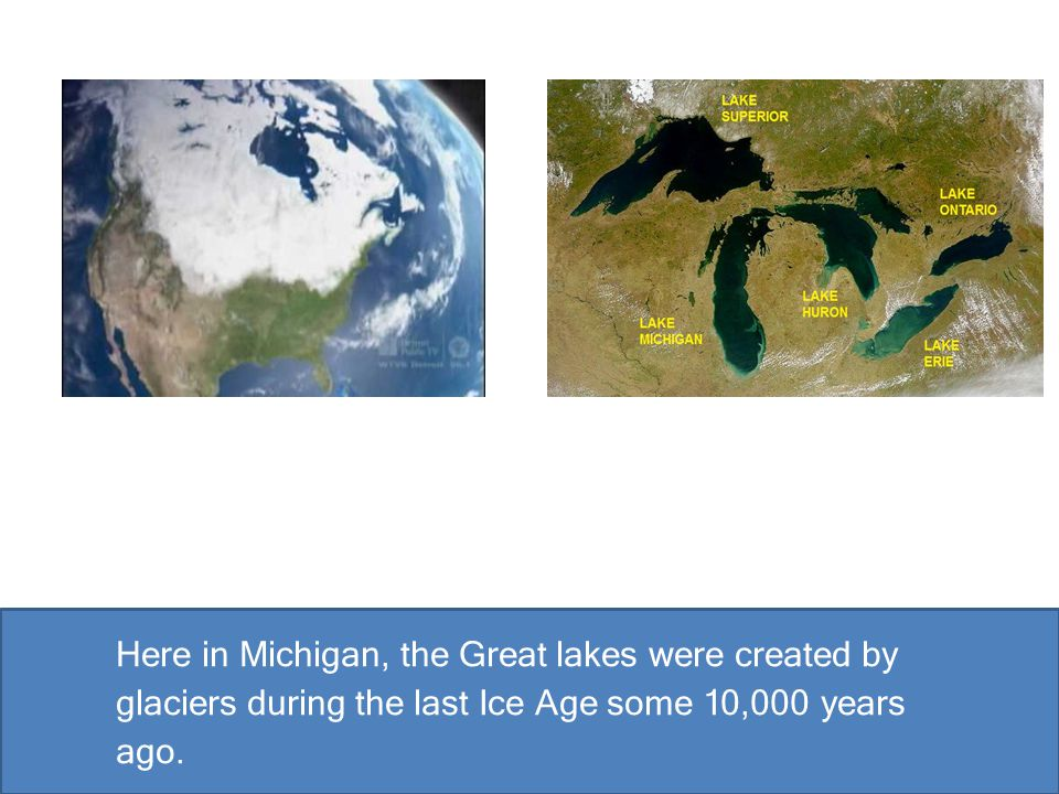 Here in Michigan, the Great lakes were created by glaciers during the last Ice Age some 10,000 years ago.