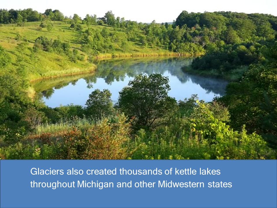 Glaciers also created thousands of kettle lakes throughout Michigan and other Midwestern states