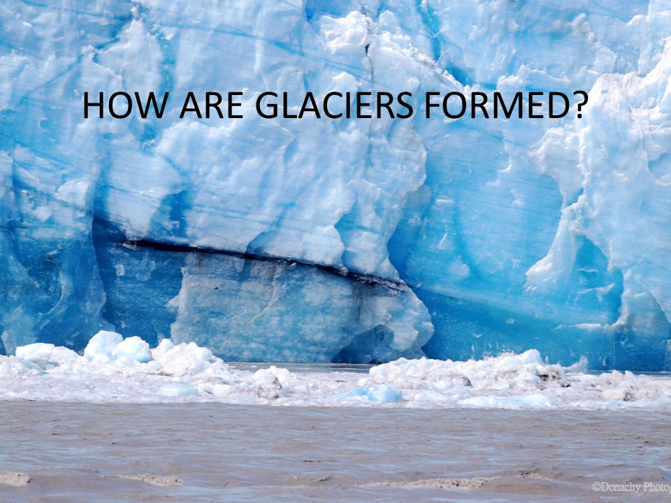 HOW ARE GLACIERS FORMED