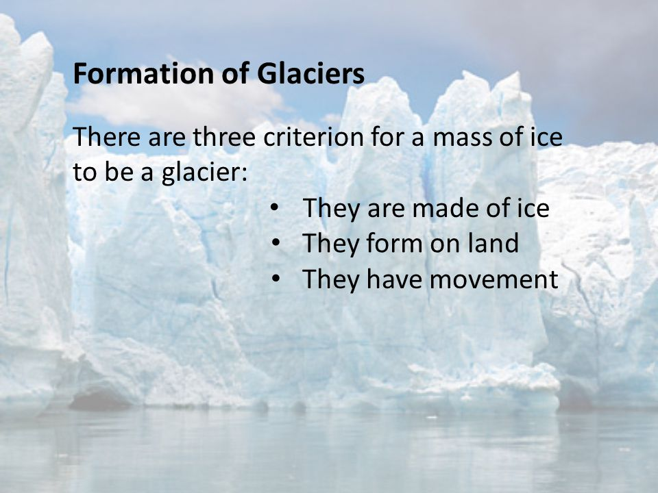 Formation of Glaciers There are three criterion for a mass of ice to be a glacier: They are made of ice.