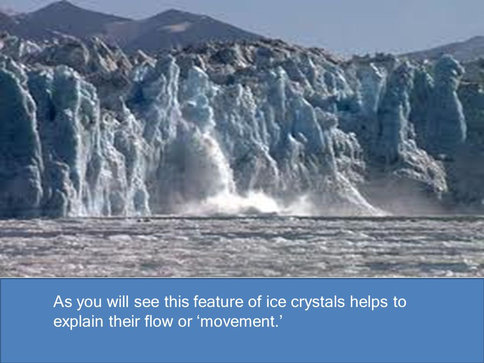 As you will see this feature of ice crystals helps to explain their flow or 'movement.'