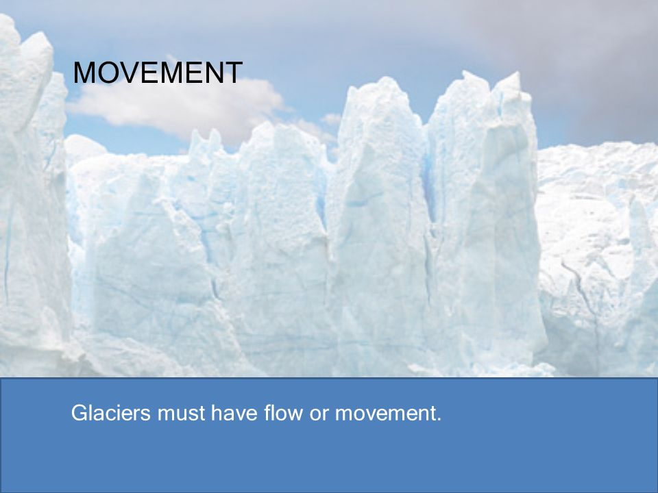 Movement Glaciers must have flow or movement.