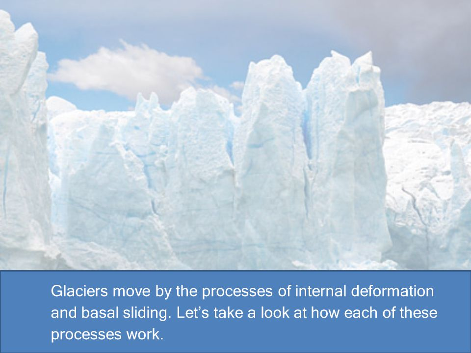 Glaciers move by the processes of internal deformation and basal sliding.