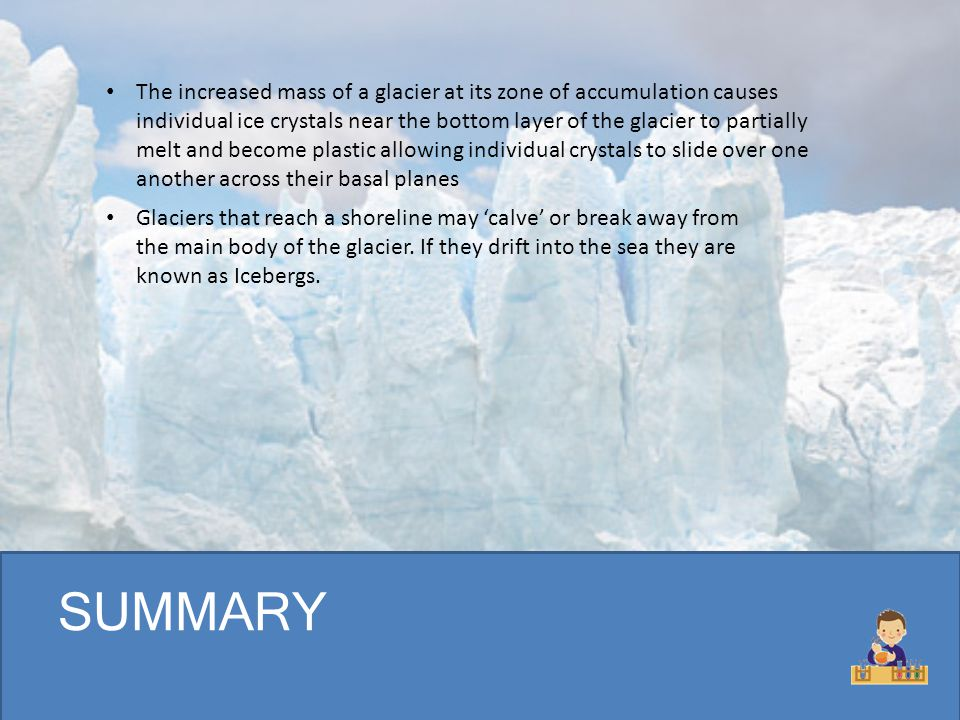 The increased mass of a glacier at its zone of accumulation causes individual ice crystals near the bottom layer of the glacier to partially melt and become plastic allowing individual crystals to slide over one another across their basal planes