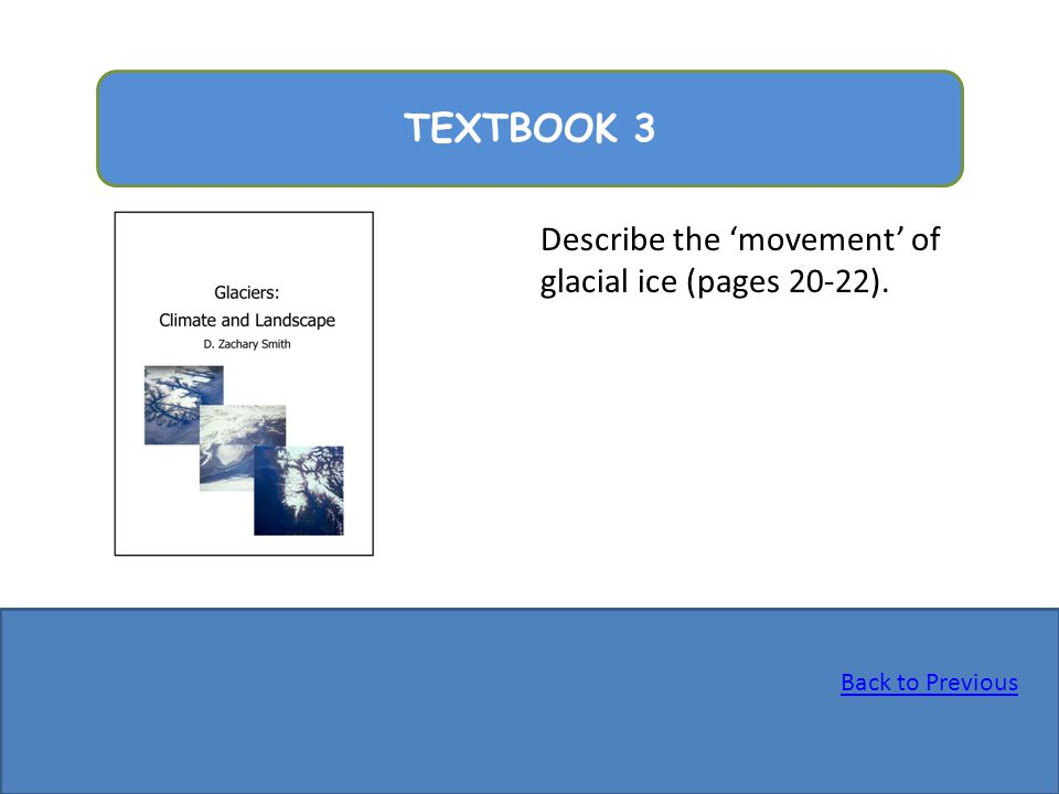 TEXTBOOK 3 Describe the 'movement' of glacial ice (pages 20-22).