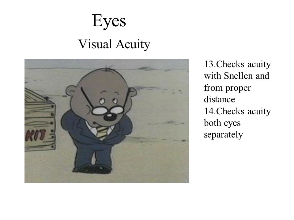 Eyes Visual Acuity. 13.Checks acuity with Snellen and from proper distance. 14.Checks acuity both eyes separately.