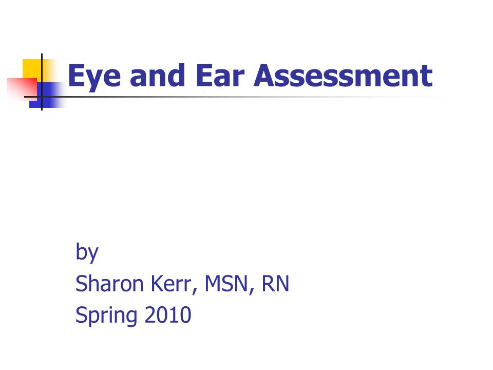 Eye and Ear Assessment by Sharon Kerr, MSN, RN Spring 2010
