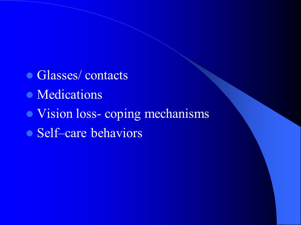 Glasses/ contacts Medications Vision loss- coping mechanisms Self–care behaviors