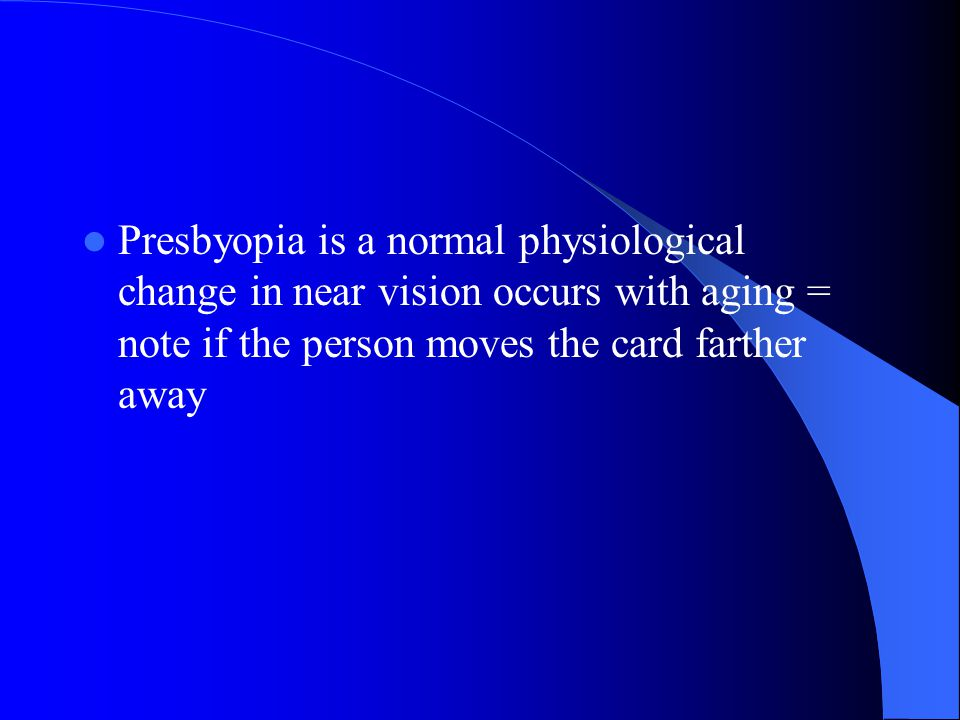 Presbyopia is a normal physiological change in near vision occurs with aging = note if the person moves the card farther away