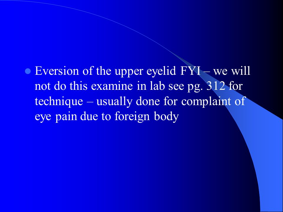 Eversion of the upper eyelid FYI – we will not do this examine in lab see pg.