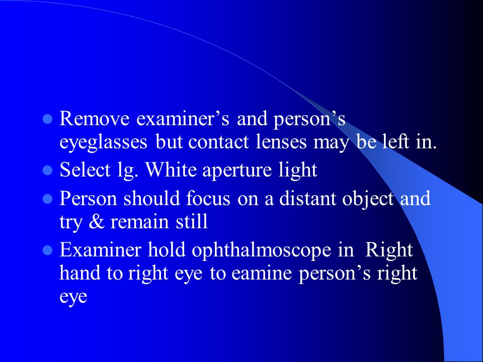 Remove examiner's and person's eyeglasses but contact lenses may be left in.