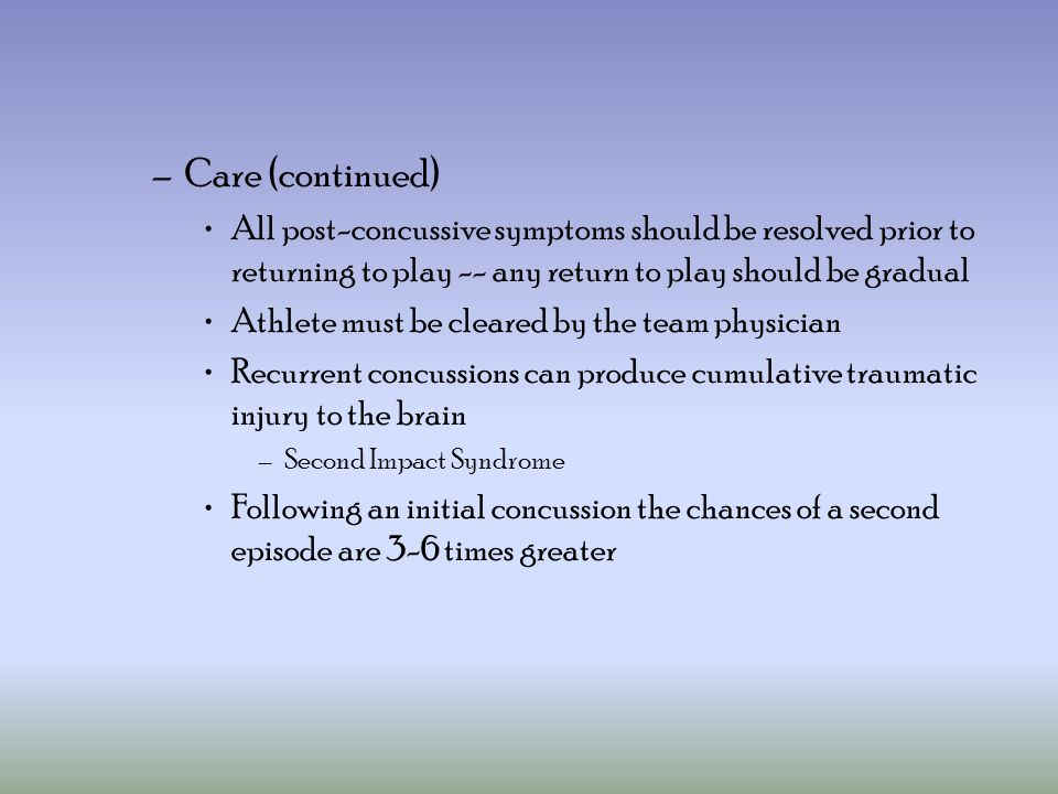 Care (continued) All post-concussive symptoms should be resolved prior to returning to play -- any return to play should be gradual.