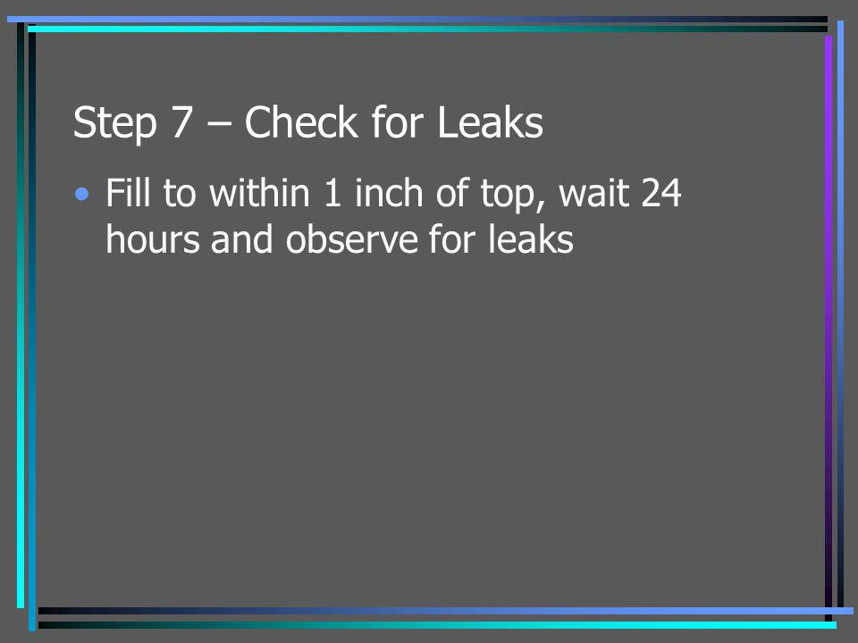 Step 7 – Check for Leaks Fill to within 1 inch of top, wait 24 hours and observe for leaks