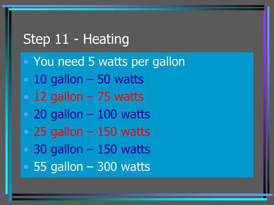 Step 11 - Heating You need 5 watts per gallon 10 gallon – 50 watts