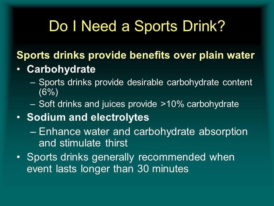 Do I Need a Sports Drink Sports drinks provide benefits over plain water. Carbohydrate. Sports drinks provide desirable carbohydrate content (6%)