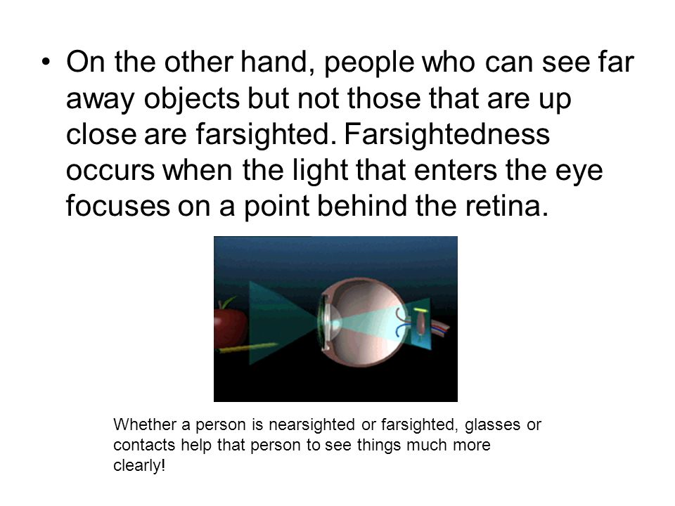 On the other hand, people who can see far away objects but not those that are up close are farsighted. Farsightedness occurs when the light that enters the eye focuses on a point behind the retina.
