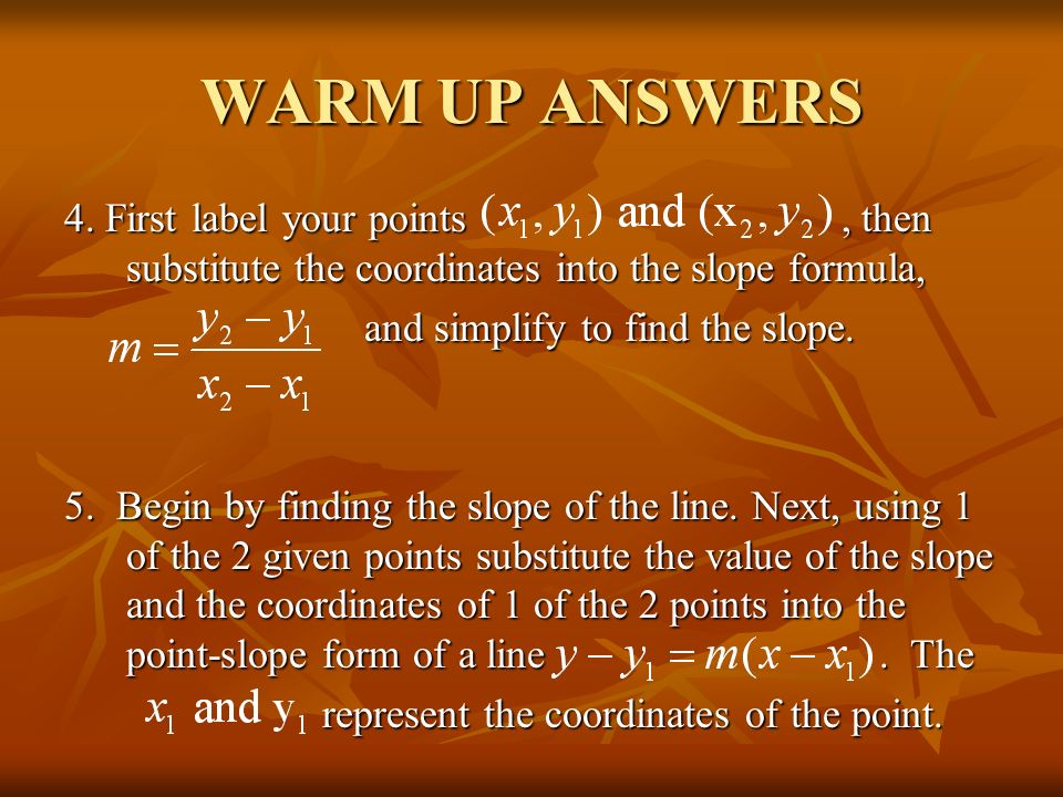 WARM UP ANSWERS 4. First label your points , then substitute the coordinates into the slope formula,