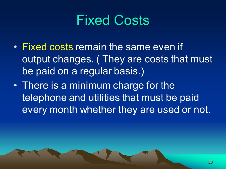 Fixed Costs Fixed costs remain the same even if output changes. ( They are costs that must be paid on a regular basis.)