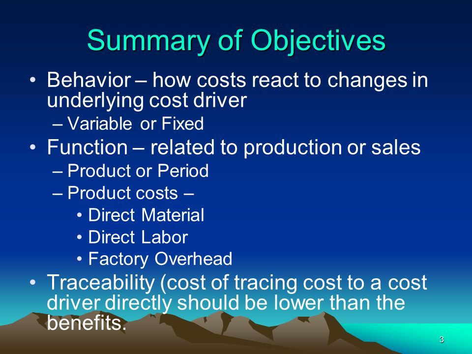 Summary of Objectives Behavior – how costs react to changes in underlying cost driver. Variable or Fixed.