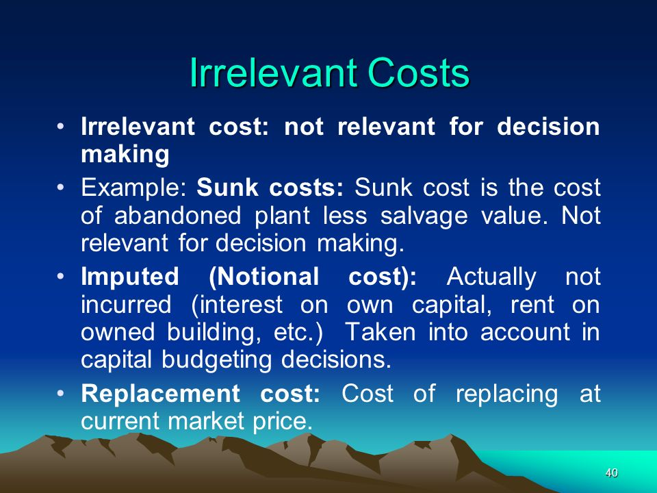 Irrelevant Costs Irrelevant cost: not relevant for decision making