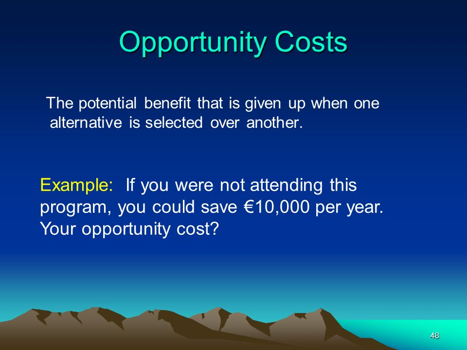 Opportunity Costs The potential benefit that is given up when one alternative is selected over another.